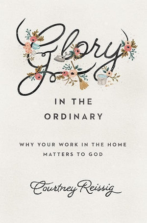 9781433552670-Glory in the Ordinary: Why Your Work in the Home Matters to God-Reissig, Courtney