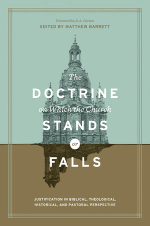 Doctrine on Which the Church Stands or Falls, The: Justification in Biblical, Theological, Historical, and Pastoral Perspective by Barrett, Matthew (Editor) (9781433555411) Reformers Bookshop