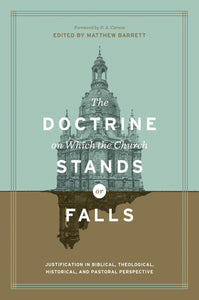 Doctrine on Which the Church Stands or Falls, The: Justification in Biblical, Theological, Historical, and Pastoral Perspective