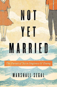 9781433555459-Not Yet Married: The Pursuit of Joy in Singleness and Dating-Segal, Marshall