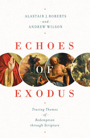 Echoes of Exodus: Tracing Themes of Redemption through Scripture by Roberts, Alastair; Wilson, Andrew (9781433557989) Reformers Bookshop