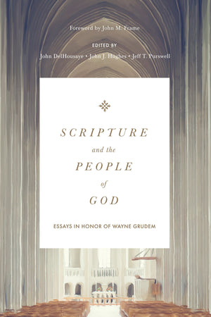 Scripture and the People of God: Essays in Honor of Wayne Grudem by DelHousaye, John; Purswell, Jeff T.; Hughes, John J. (9781433558573) Reformers Bookshop