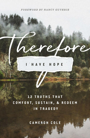 Therefore I Have Hope: 12 Truths That Comfort, Sustain, and Redeem in Tragedy by Cole, Cameron (9781433558771) Reformers Bookshop