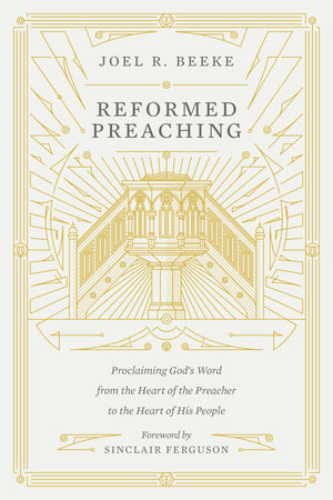 Reformed Preaching: Proclaiming God's Word from the Heart of the Preacher to the Heart of His People by Beeke, Joel (9781433559273) Reformers Bookshop
