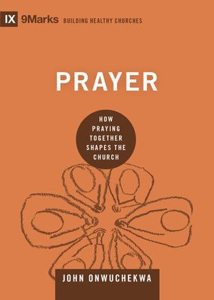 9Marks: Prayer: How Praying Together Shapes the Church by Onwuchekwa, John (9781433559471) Reformers Bookshop