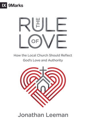 Rule of Love, The: How the Local Church Should Reflect God's Love and Authority by Leeman, Jonathan (9781433559631) Reformers Bookshop