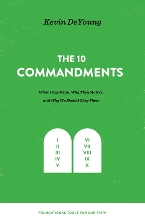 10 Commandments, The: What They Mean, Why They Matter, and Why We Should Obey Them by DeYoung, Kevin (9781433559679) Reformers Bookshop