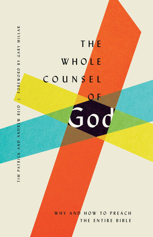 The Whole Counsel of God: Why and How to Preach the Entire Bible by Patrick, Tim & Reid, Andrew (9781433560071) Reformers Bookshop