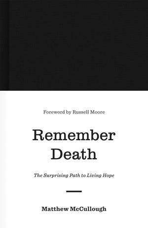 Remember Death: The Surprising Path to Living Hope by McCullough, Matthew (9781433560538) Reformers Bookshop