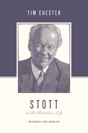 Stott on the Christian Life: Between Two Worlds by Chester, Tim; Nichols, Stephen & Taylor, Justin (Eds) (9781433560576) Reformers Bookshop