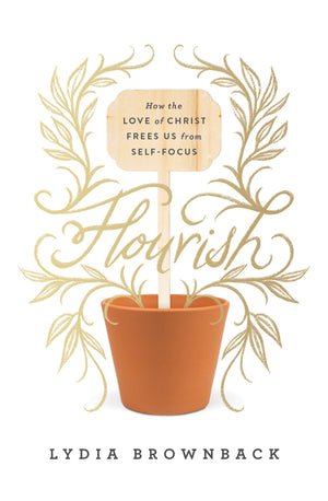 Flourish: How the Love of Christ Frees Us from Self-Focus by Brownback, Lydia (9781433560651) Reformers Bookshop