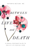 Between Life and Death: A Gospel-Centered Guide to End-of-Life Medical Care by Butler, Kathryn (MD) (9781433561016) Reformers Bookshop