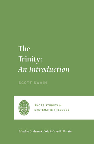 SSST The Trinity: An Introduction by Swain, Scott; Cole, Graham A. and Martin, Oren R. (series editors) (9781433561214) Reformers Bookshop