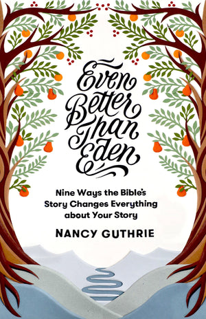 Even Better than Eden: Nine Ways the Bible's Story Changes Everything about Your Story by Guthrie, Nancy (9781433561252) Reformers Bookshop