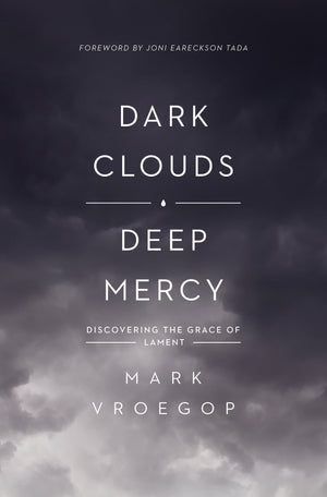 Dark Clouds, Deep Mercy: Discovering the Grace of Lament by Vroegop, Mark (9781433561481) Reformers Bookshop