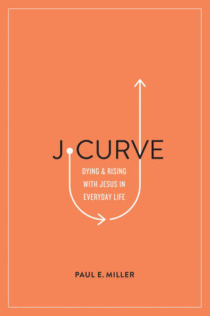J-Curve: Dying and Rising with Jesus in Everyday Life by Miller, Paul E. (9781433561566) Reformers Bookshop