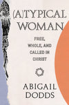 (A)Typical Woman: Free, Whole, and Called in Christ by Dodds, Abigail (9781433562693) Reformers Bookshop