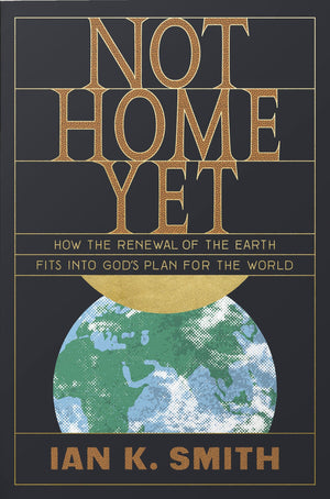 Not Home Yet: How the Renewal of the Earth Fits into God's Plan for the World by Smith, Ian K (9781433562778) Reformers Bookshop