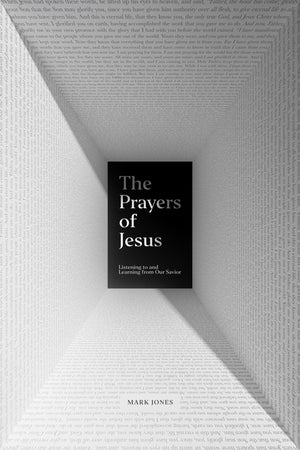 Prayers of Jesus, The: Listening to and Learning from Our Savior by Jones, Mark (9781433562815) Reformers Bookshop