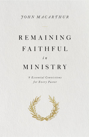 Remaining Faithful in Ministry: 9 Essential Convictions for Every Pastor by MacArthur, John (9781433563034) Reformers Bookshop