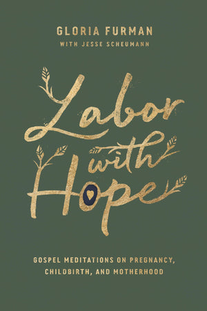 Labor with Hope: Gospel Meditations on Pregnancy, Childbirth, and Motherhood by Furman, Gloria (9781433563072) Reformers Bookshop