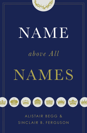 Name above All Names by Begg, Alistair; Ferguson, Sinclair B. (9781433563188) Reformers Bookshop