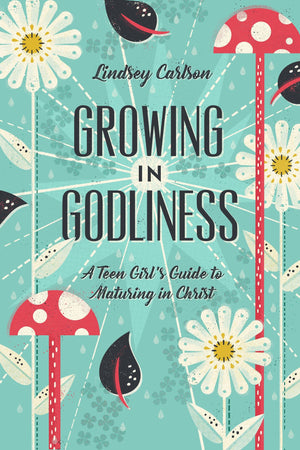 Growing in Godliness: A Teen Girl's Guide to Maturing in Christ by Carlson, Lindsey (9781433563843) Reformers Bookshop
