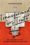 Transformed by Truth: Why and How to Study the Bible for Yourself as a Teen by Forster, Katherine (9781433564055) Reformers Bookshop