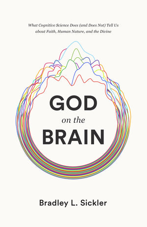 God on the Brain: What Cognitive Science Does (and Does Not) Tell Us about Faith, Human Nature, and the Divine by Sichler, Bradley L. (9781433564437) Reformers Bookshop