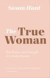 The True Woman: The Beauty and Strength of a Godly Woman by Hunt, Susan (9781433565083) Reformers Bookshop