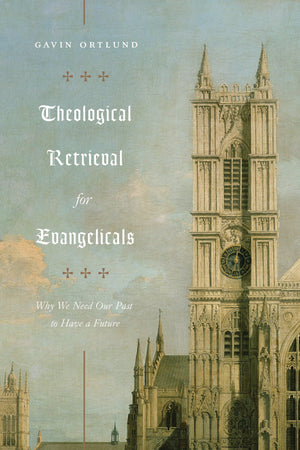 Theological Retrieval for Evangelicals: Why We Need Our Past to Have a Future by Ortlund, Gavin (9781433565267) Reformers Bookshop
