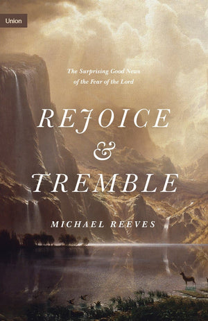 Rejoice and Tremble: The Surprising Good News of the Fear of the Lord by Reeves, Michael (9781433565328) Reformers Bookshop