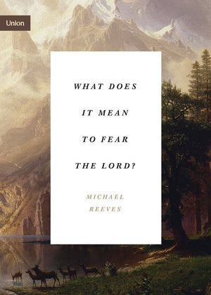 What Does It Mean to Fear the Lord? by Reeves, Michael (9781433565366) Reformers Bookshop