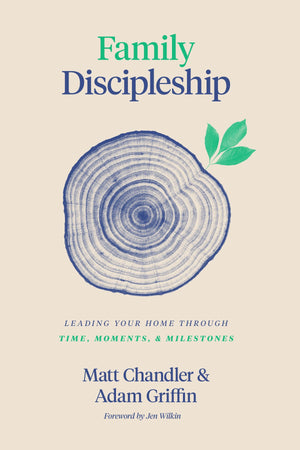 Family Discipleship: Leading Your Home through Time, Moments, and Milestones by Chandler, Matt & Griffin, Adam (9781433566295) Reformers Bookshop