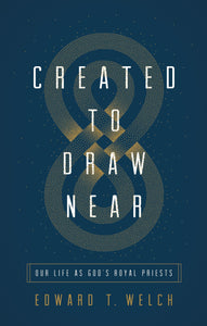 Created to Draw Near: Our Life as God's Royal Priests