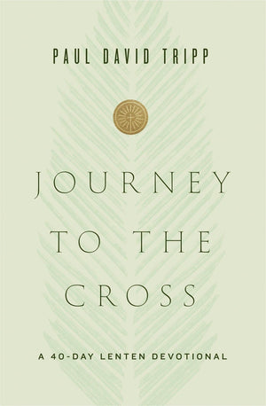 Journey to the Cross: A 40-Day Lenten Devotional by Tripp, Paul David (9781433567674) Reformers Bookshop