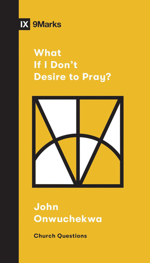 9Marks What If I Don't Desire to Pray? by Onwuchekwa, John (9781433568053) Reformers Bookshop