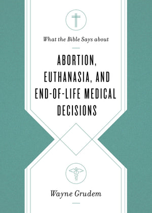What the Bible Says about Abortion, Euthanasia, and End-of-Life Medical Decisions by Grudem, Wayne (9781433568305) Reformers Bookshop