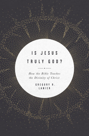 Is Jesus Truly God?: How the Bible Teaches the Divinity of Christ by Lanier, Gregory (9781433568404) Reformers Bookshop