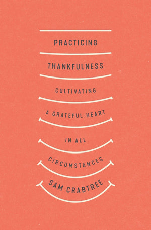 Practicing Thankfulness: Cultivating a Grateful Heart in All Circumstances by Crabtree, Sam (9781433569319) Reformers Bookshop