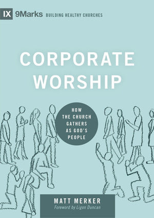 9Marks Corporate Worship: How the Church Gathers as God's People by Merker, Matt (9781433569821) Reformers Bookshop