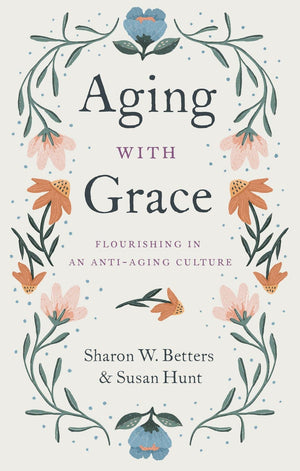 Aging with Grace: Flourishing in an Anti-Aging Culture by Betters, Sharon & Hunt, Susan (9781433570070) Reformers Bookshop