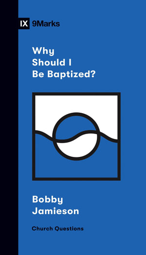 9Marks Why Should I Be Baptized? by Jamieson, Bobby (9781433570308) Reformers Bookshop
