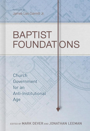 Baptist Foundations: Church Government for an Anti-Institutional Age by Dever, Mark & Leeman, Jonathan (Edited) (9781433681042) Reformers Bookshop
