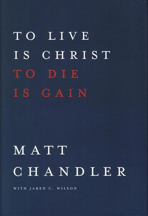 9781434706850-To Live is Christ To Die is Gain-Chandler, Matt; Wilson, Jared C.