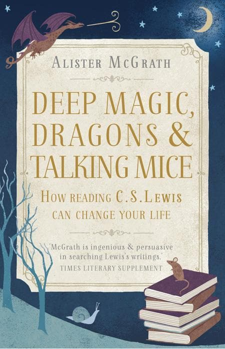 9781444750317-Deep Magic, Dragons and Talking Mice: How Reading C. S. Lewis Can Change Your Life-McGrath, Alister E.
