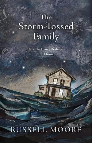 Storm-Tossed Family, The: How the Cross Reshapes the Home by Moore, Russell (9781462794805) Reformers Bookshop
