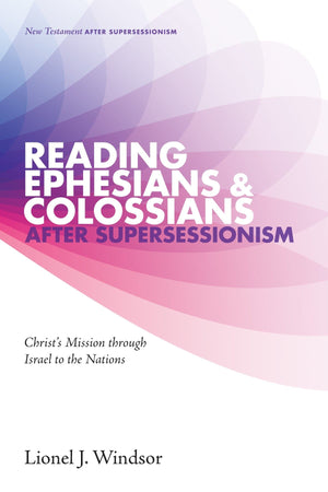 Reading Ephesians and Colossians after Supersessionism: Christ's Mission through Israel to the Nations by Windsor, Lionel (9781498219068) Reformers Bookshop