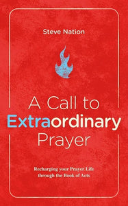 9781527100893-Call to Extraordinary Prayer, A: Recharging your Prayer Life through the Book of Acts-Nation, Steve
