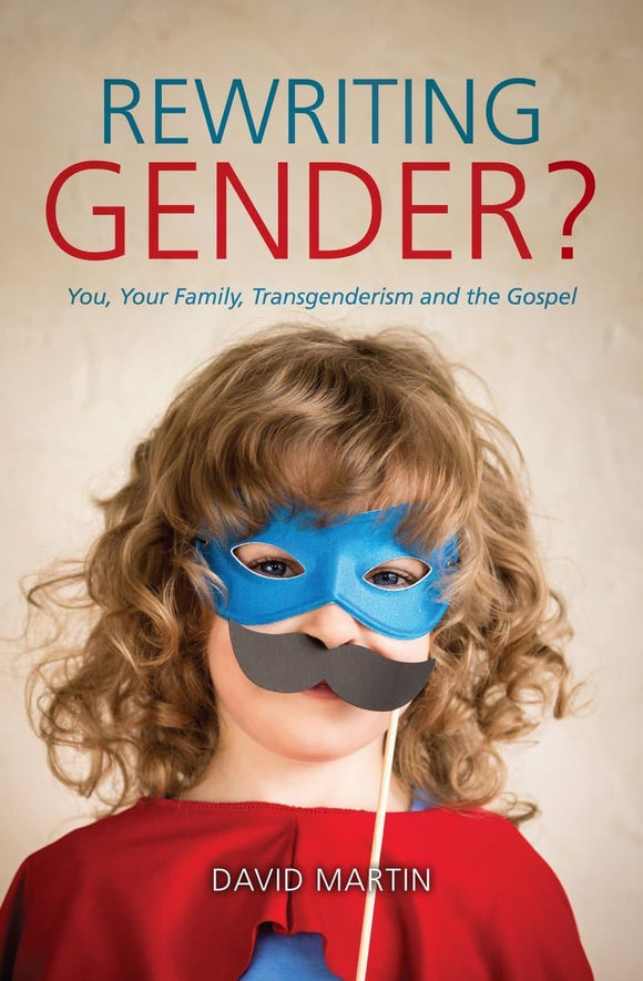 Rewriting Gender? You, Your Family, Transgenderism and the Gospel
